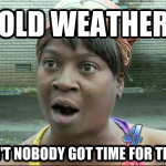 Cold Weather. Ain't Nobody Got Time For That