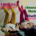 Friends.  Choose Wisely.